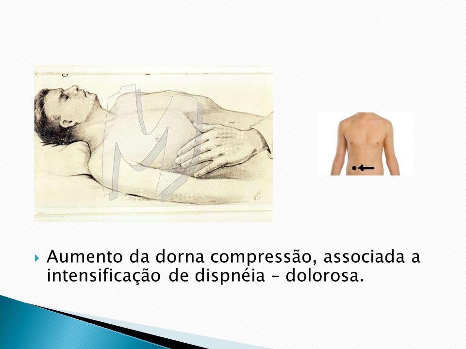 Aumento da dorna compressão, associada a intensificação de dispnéia – dolorosa.