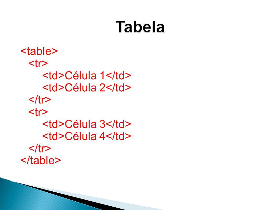 Tabela <table> <tr> <td>Célula 1</td> <td>Célula 2</td> </tr> <td>Célula 3</td> <td>Célula 4</td> </table>
