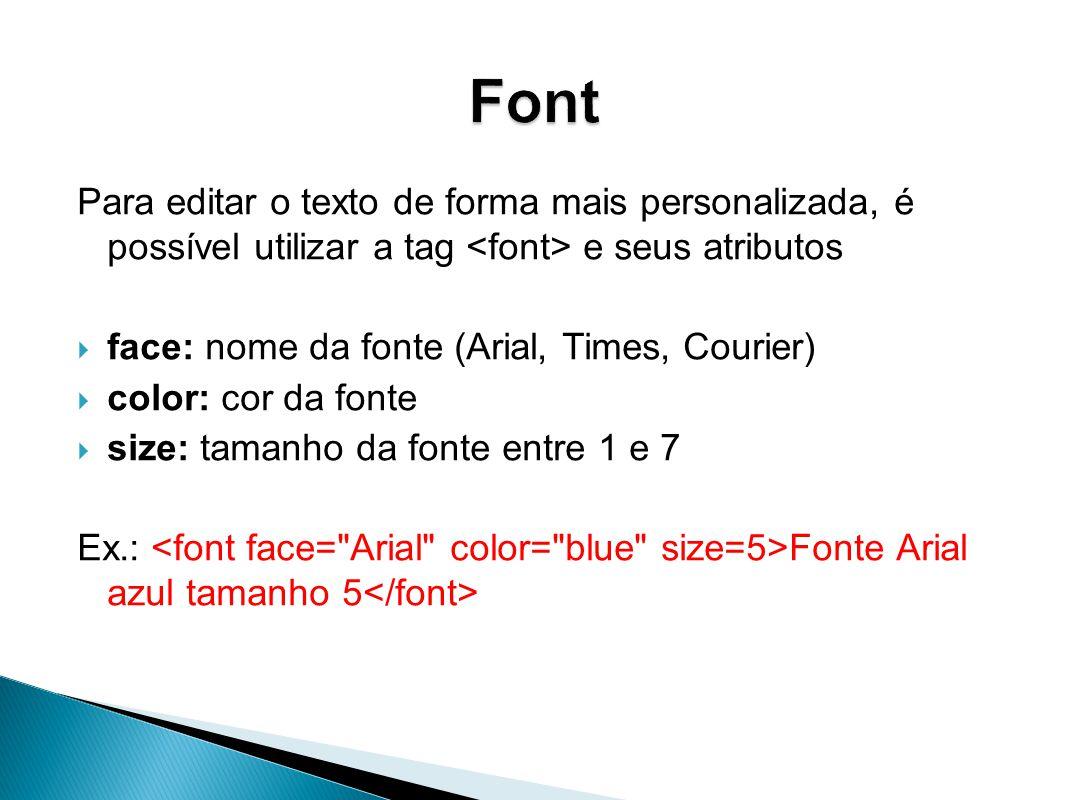 Font Para editar o texto de forma mais personalizada, é possível utilizar a tag <font> e seus atributos.