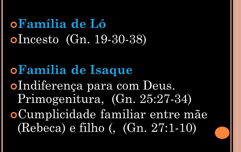 Família de Ló Incesto (Gn. 19-30-38) Família de Isaque. Indiferença para com Deus. Primogenitura, (Gn. 25:27-34)