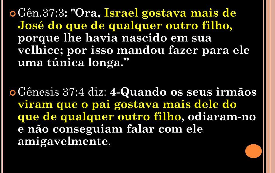Gên.37:3: Ora, Israel gostava mais de José do que de qualquer outro filho, porque lhe havia nascido em sua velhice; por isso mandou fazer para ele uma túnica longa.