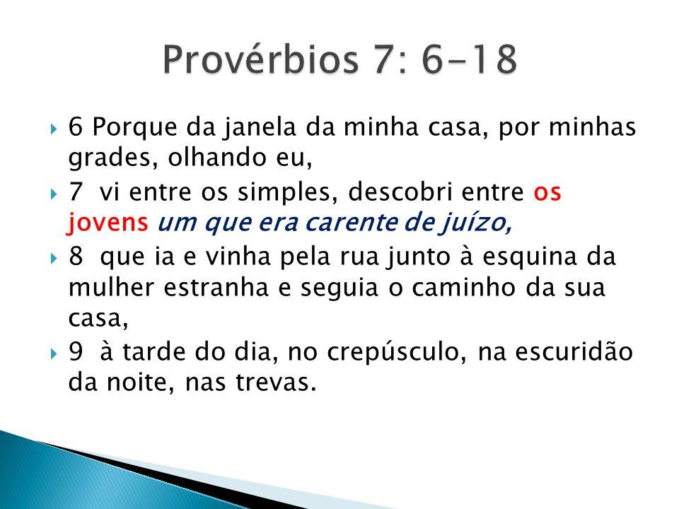 Provérbios 7: 6-18 6 Porque da janela da minha casa, por minhas grades, olhando eu,