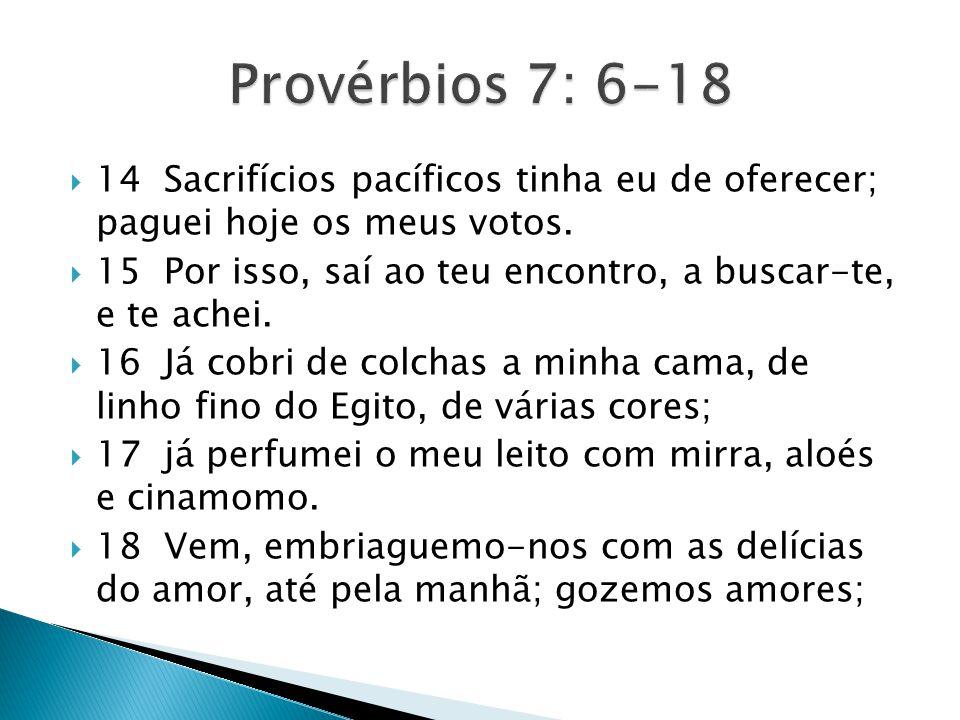 Provérbios 7: 6-18 14 Sacrifícios pacíficos tinha eu de oferecer; paguei hoje os meus votos.