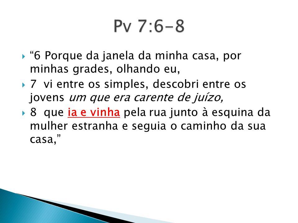 Pv 7:6-8 6 Porque da janela da minha casa, por minhas grades, olhando eu,