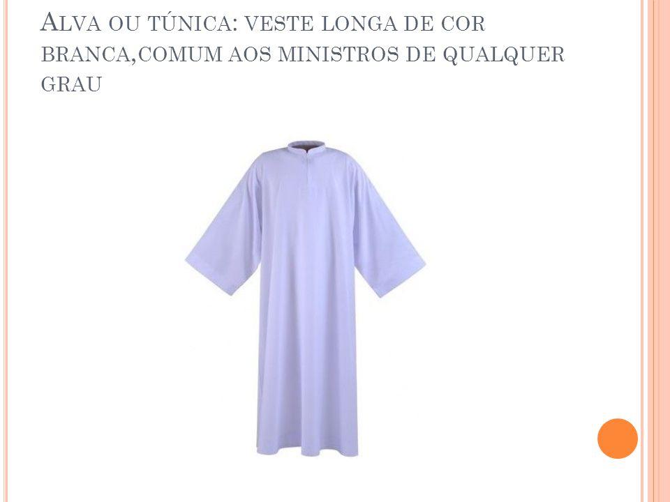 Alva ou túnica: veste longa de cor branca,comum aos ministros de qualquer grau