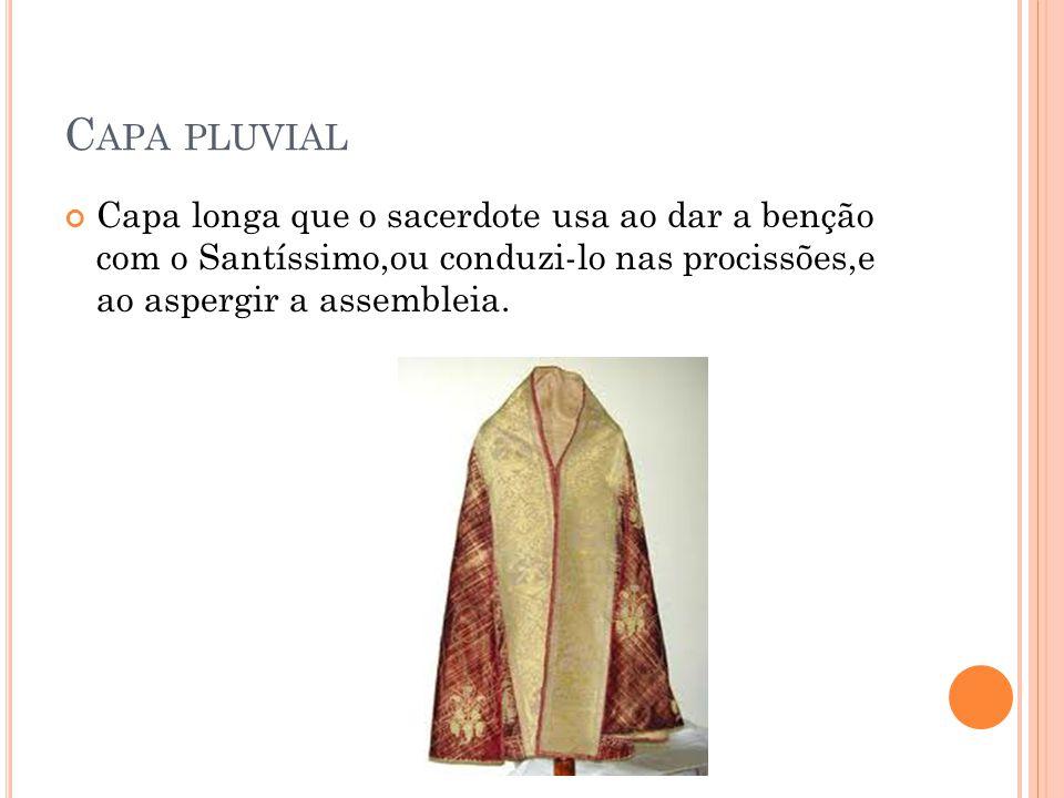 Capa pluvial Capa longa que o sacerdote usa ao dar a benção com o Santíssimo,ou conduzi-lo nas procissões,e ao aspergir a assembleia.