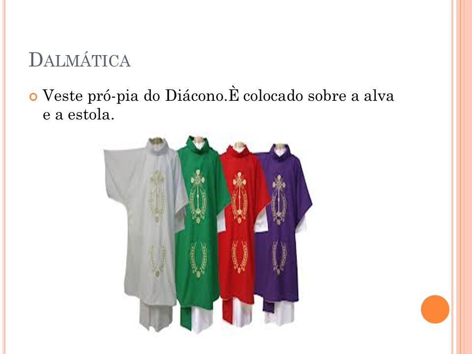 Dalmática Veste pró-pia do Diácono.È colocado sobre a alva e a estola.