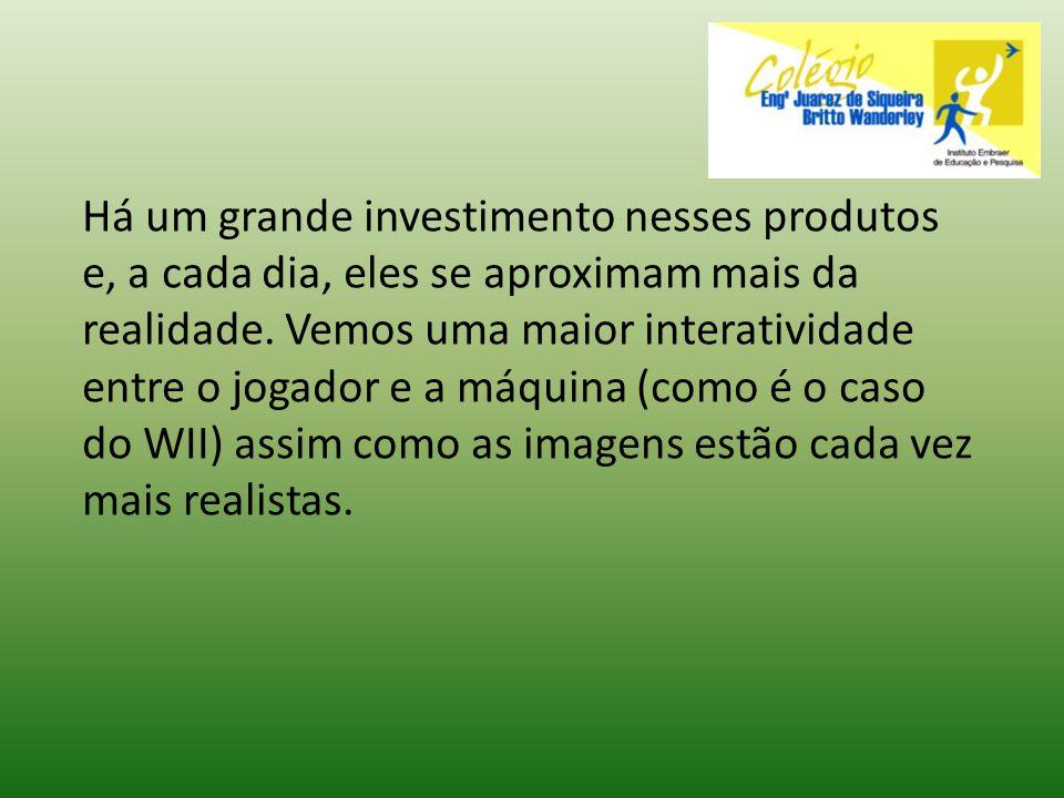 Há um grande investimento nesses produtos e, a cada dia, eles se aproximam mais da realidade.