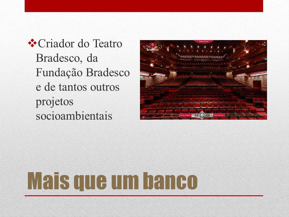 Criador do Teatro Bradesco, da Fundação Bradesco e de tantos outros projetos socioambientais