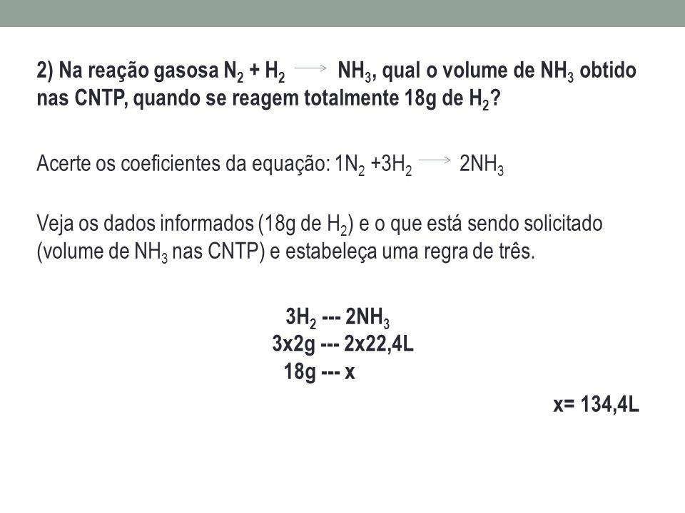 2) Na reação gasosa N2 + H2 NH3, qual o volume de NH3 obtido nas CNTP, quando se reagem totalmente 18g de H2