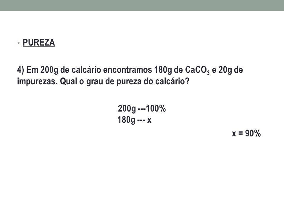 PUREZA 4) Em 200g de calcário encontramos 180g de CaCO3 e 20g de impurezas. Qual o grau de pureza do calcário