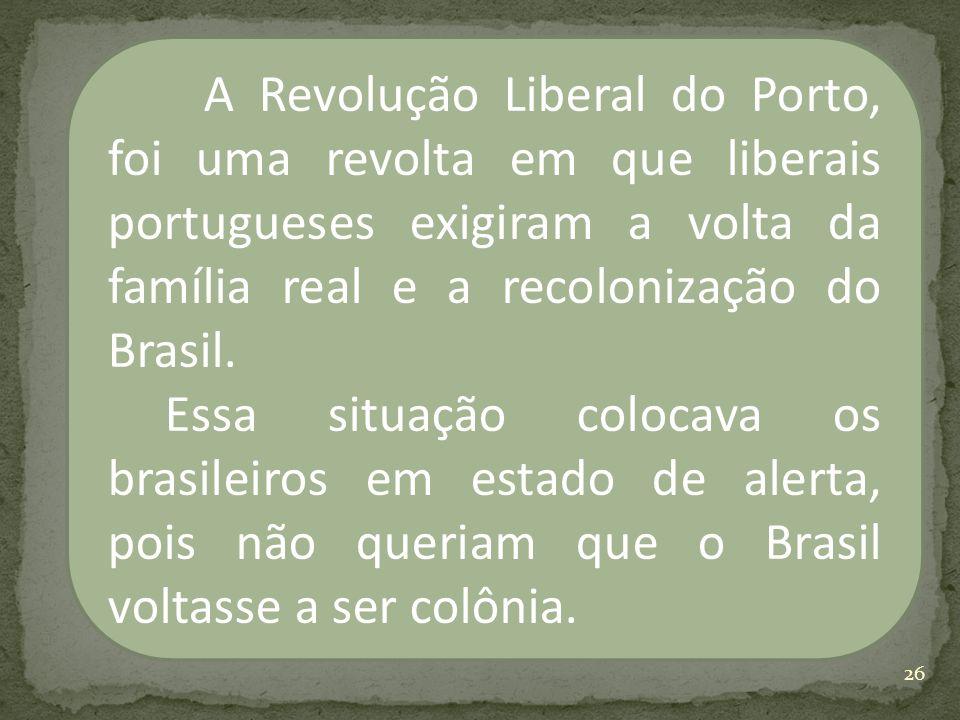 A Revolução Liberal do Porto, foi uma revolta em que liberais portugueses exigiram a volta da família real e a recolonização do Brasil.
