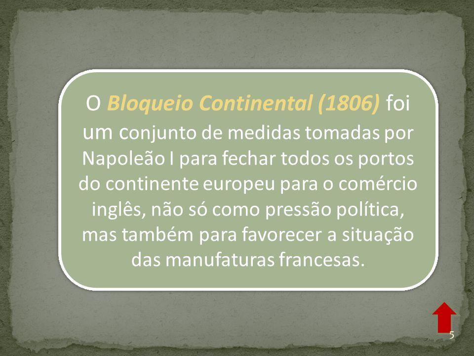 O Bloqueio Continental (1806) foi um conjunto de medidas tomadas por Napoleão I para fechar todos os portos do continente europeu para o comércio inglês, não só como pressão política, mas também para favorecer a situação das manufaturas francesas.