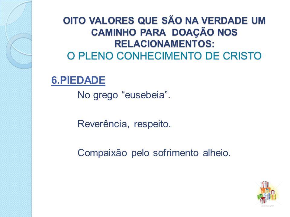 6.piedade No grego eusebeia . Reverência, respeito.