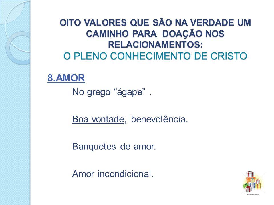 8.amor No grego ágape . Boa vontade, benevolência.