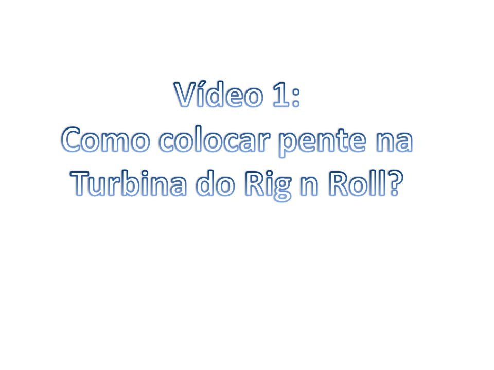 Vídeo 1: Como colocar pente na Turbina do Rig n Roll