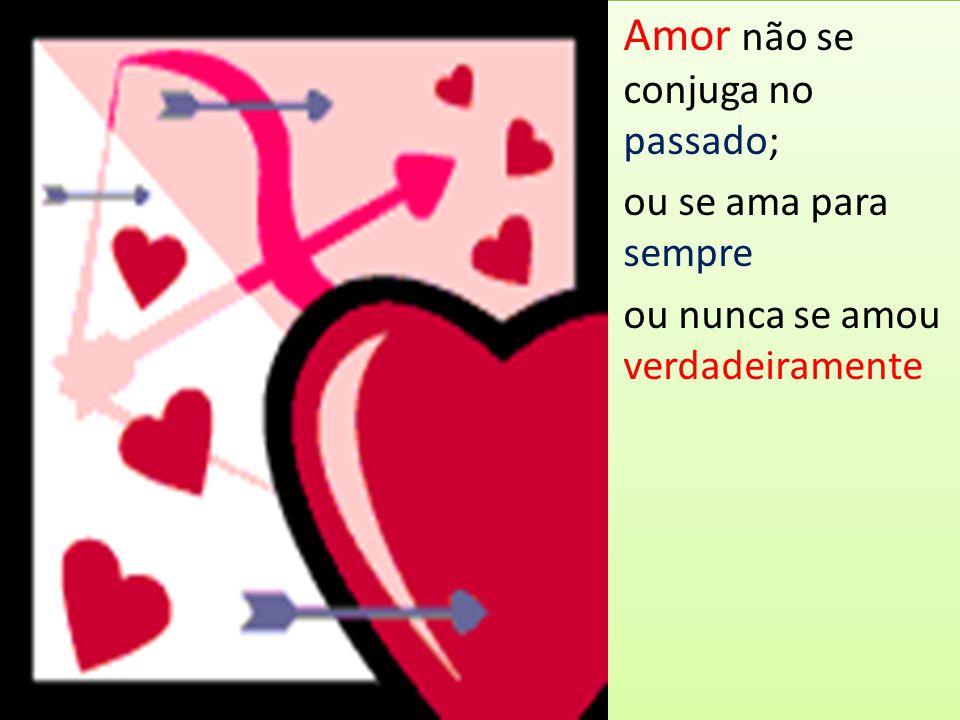 Amor não se conjuga no passado; ou se ama para sempre ou nunca se amou verdadeiramente