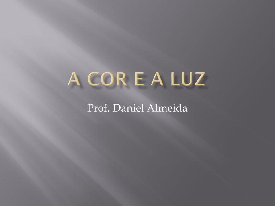 A cor e a luz Prof. Daniel Almeida