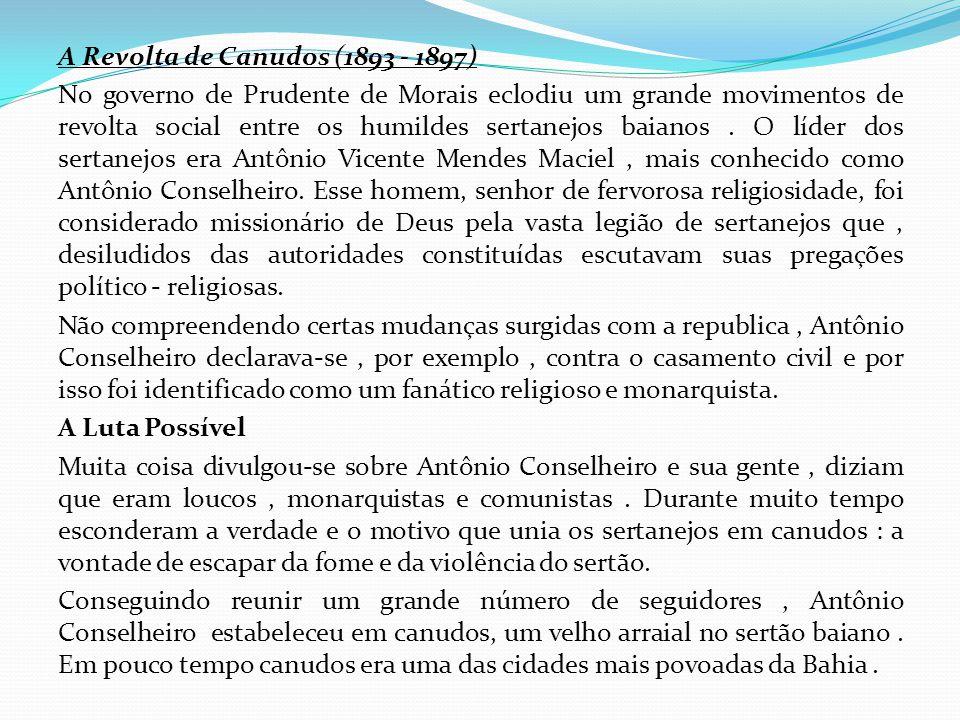 A Revolta de Canudos (1893 - 1897) No governo de Prudente de Morais eclodiu um grande movimentos de revolta social entre os humildes sertanejos baianos .