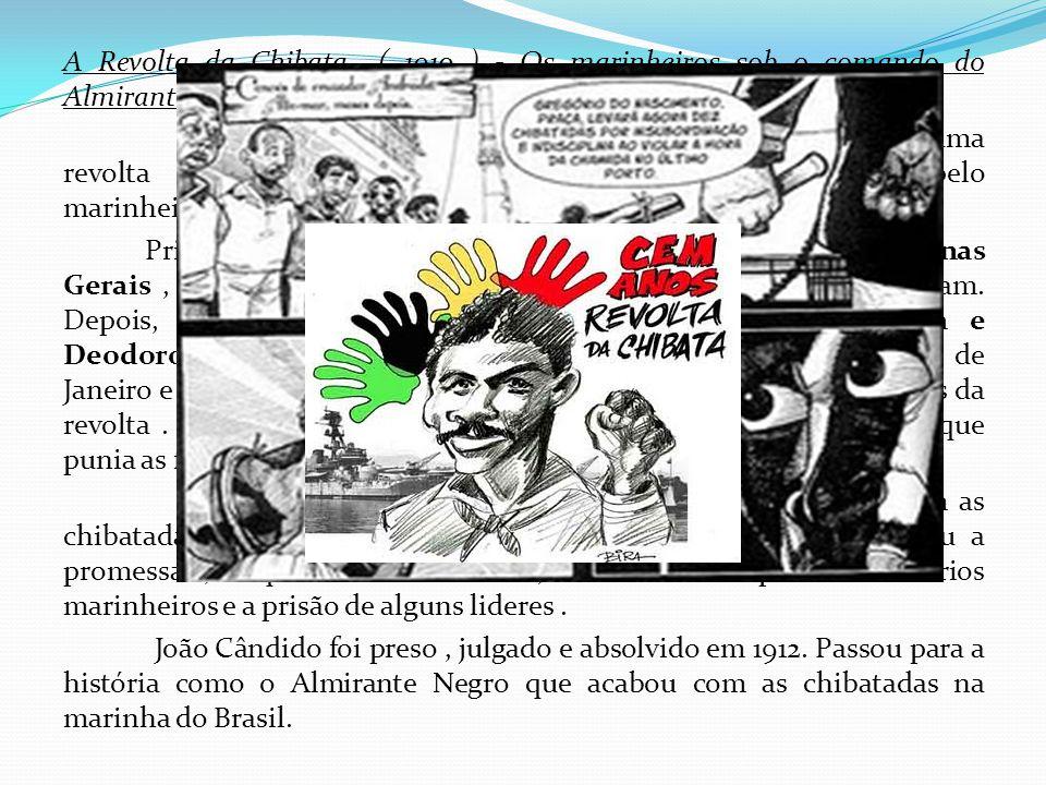 A Revolta da Chibata ( 1910 ) - Os marinheiros sob o comando do Almirante Negro No final do governo do presidente Nilo Peçanha , estourou uma revolta de 2 mil marujos da marinha brasileira liderada pelo marinheiro João Cândido.