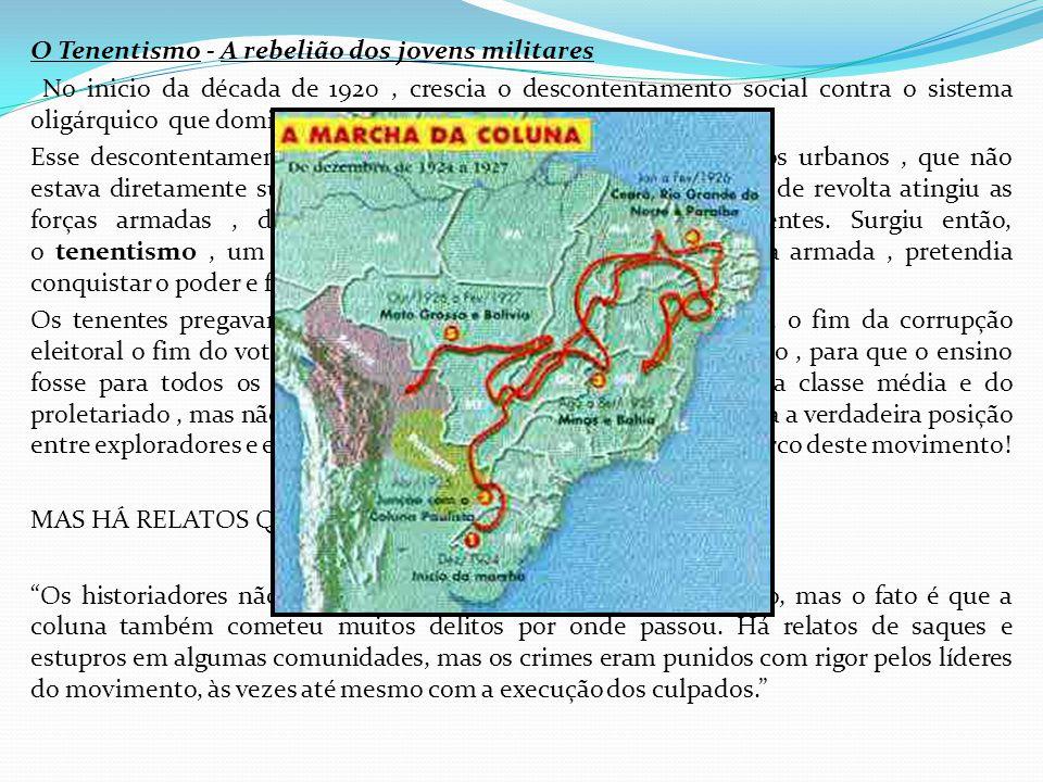 O Tenentismo - A rebelião dos jovens militares No inicio da década de 1920 , crescia o descontentamento social contra o sistema oligárquico que dominava a política brasileira.