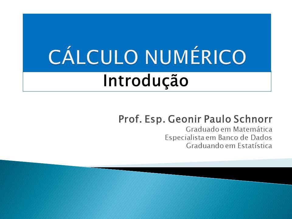 CÁLCULO NUMÉRICO Introdução Prof. Esp. Geonir Paulo Schnorr