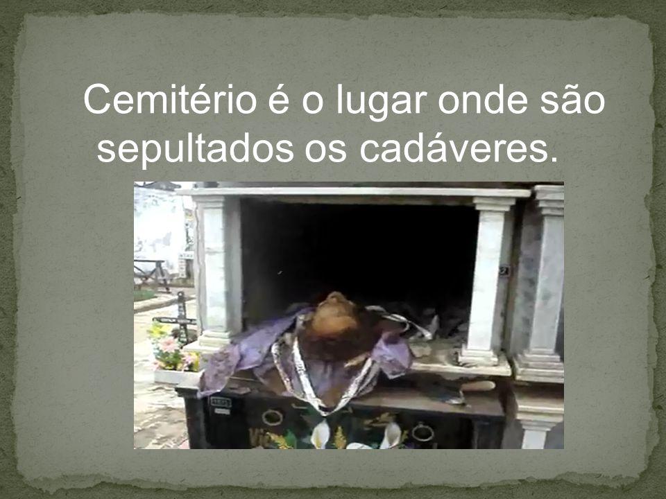 Cemitério é o lugar onde são sepultados os cadáveres.