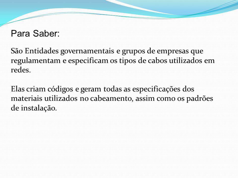 Para Saber: São Entidades governamentais e grupos de empresas que regulamentam e especificam os tipos de cabos utilizados em redes.