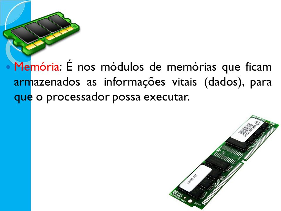 Memória: É nos módulos de memórias que ficam armazenados as informações vitais (dados), para que o processador possa executar.