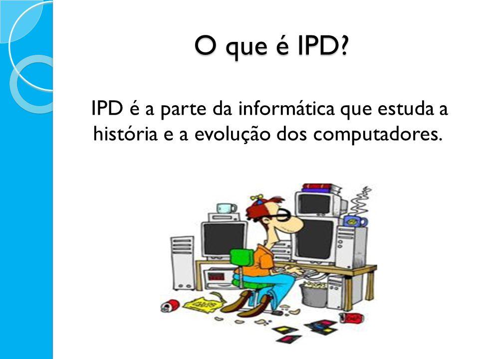 O que é IPD IPD é a parte da informática que estuda a história e a evolução dos computadores.