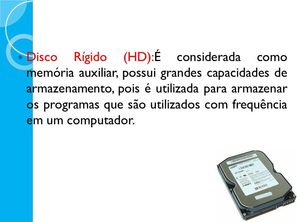 Disco Rígido (HD):É considerada como memória auxiliar, possui grandes capacidades de armazenamento, pois é utilizada para armazenar os programas que são utilizados com frequência em um computador.