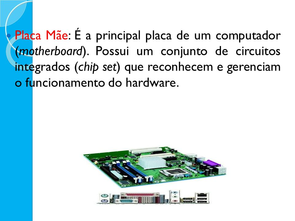 Placa Mãe: É a principal placa de um computador (motherboard)