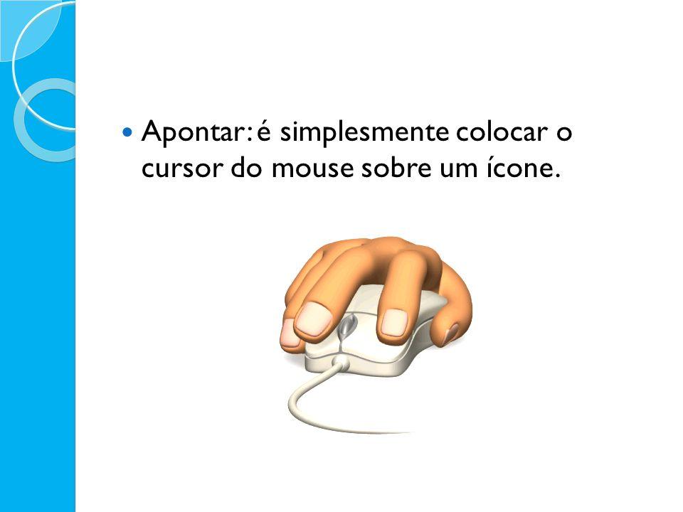 Apontar: é simplesmente colocar o cursor do mouse sobre um ícone.