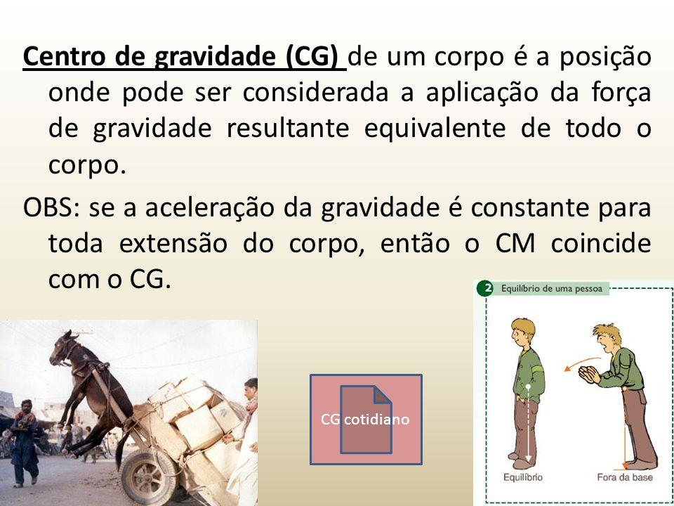 Centro de gravidade (CG) de um corpo é a posição onde pode ser considerada a aplicação da força de gravidade resultante equivalente de todo o corpo. OBS: se a aceleração da gravidade é constante para toda extensão do corpo, então o CM coincide com o CG.