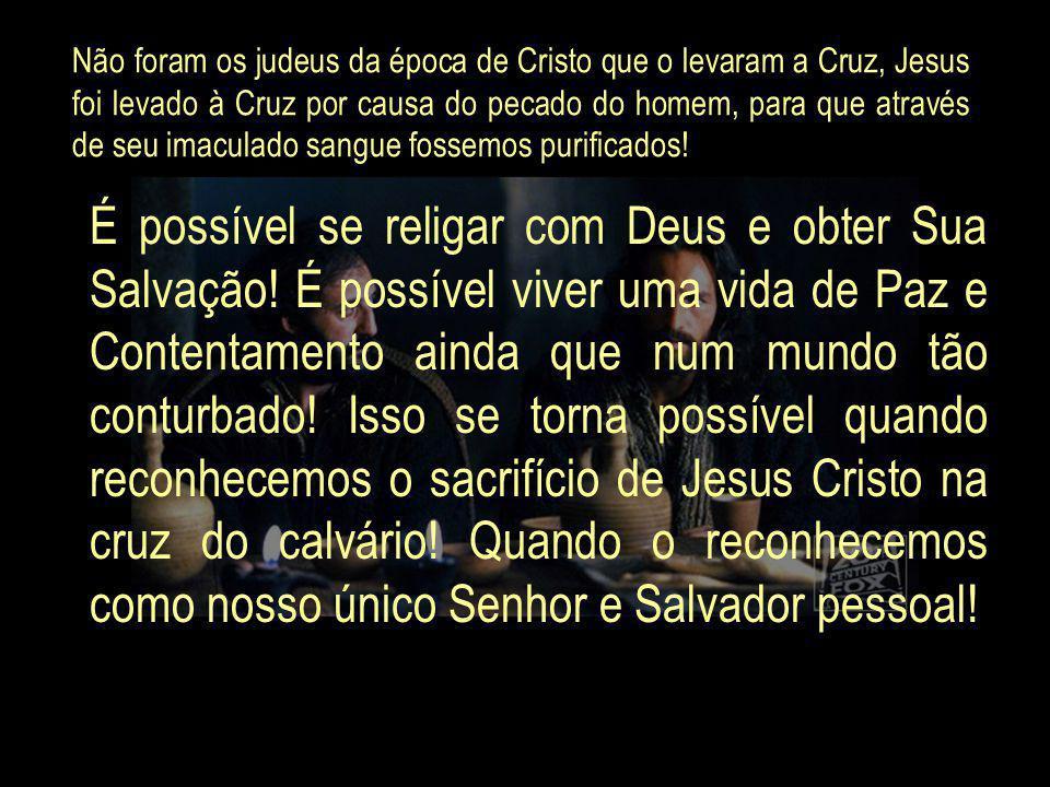 Não foram os judeus da época de Cristo que o levaram a Cruz, Jesus foi levado à Cruz por causa do pecado do homem, para que através de seu imaculado sangue fossemos purificados!