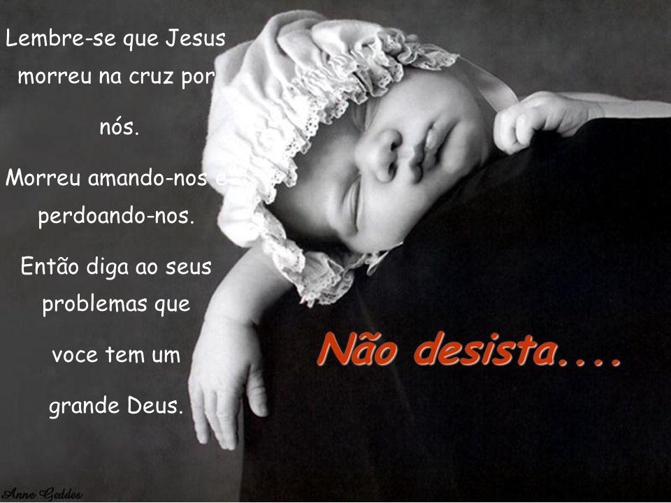 Não desista.... Lembre-se que Jesus morreu na cruz por nós.