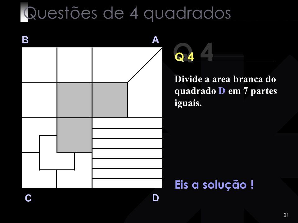 Q 4 Questões de 4 quadrados Q 4 Eis a solução ! B A