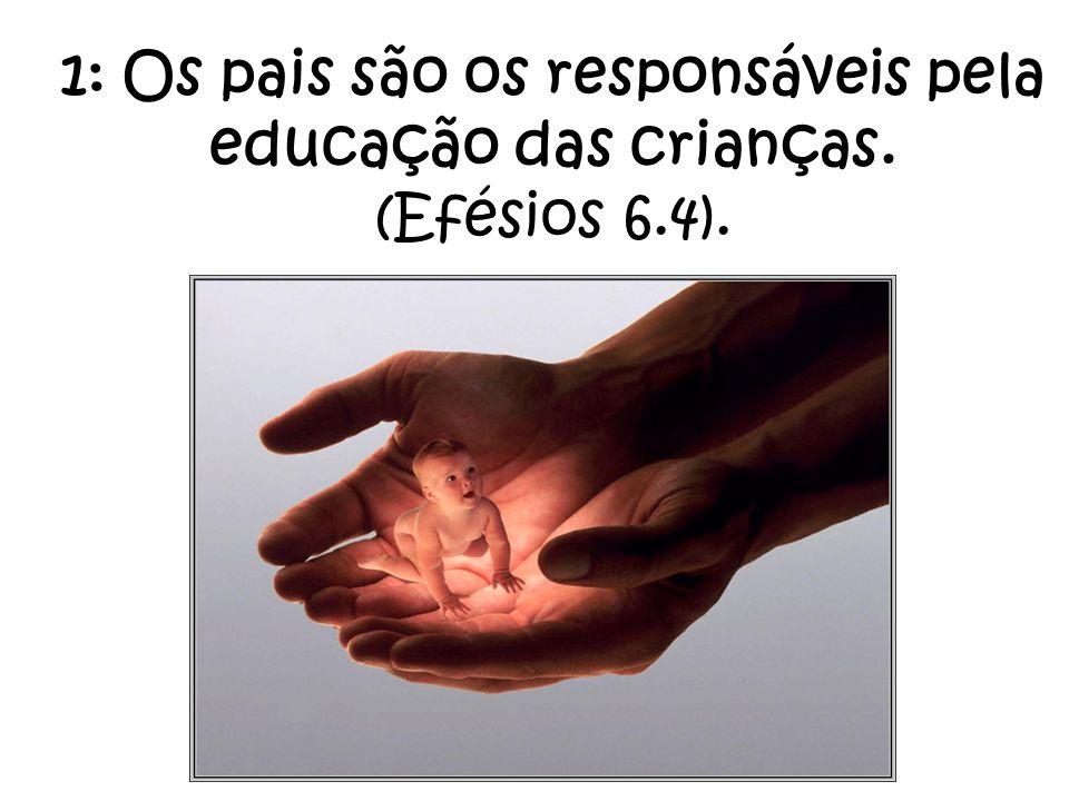 1: Os pais são os responsáveis pela educação das crianças. (Efésios 6
