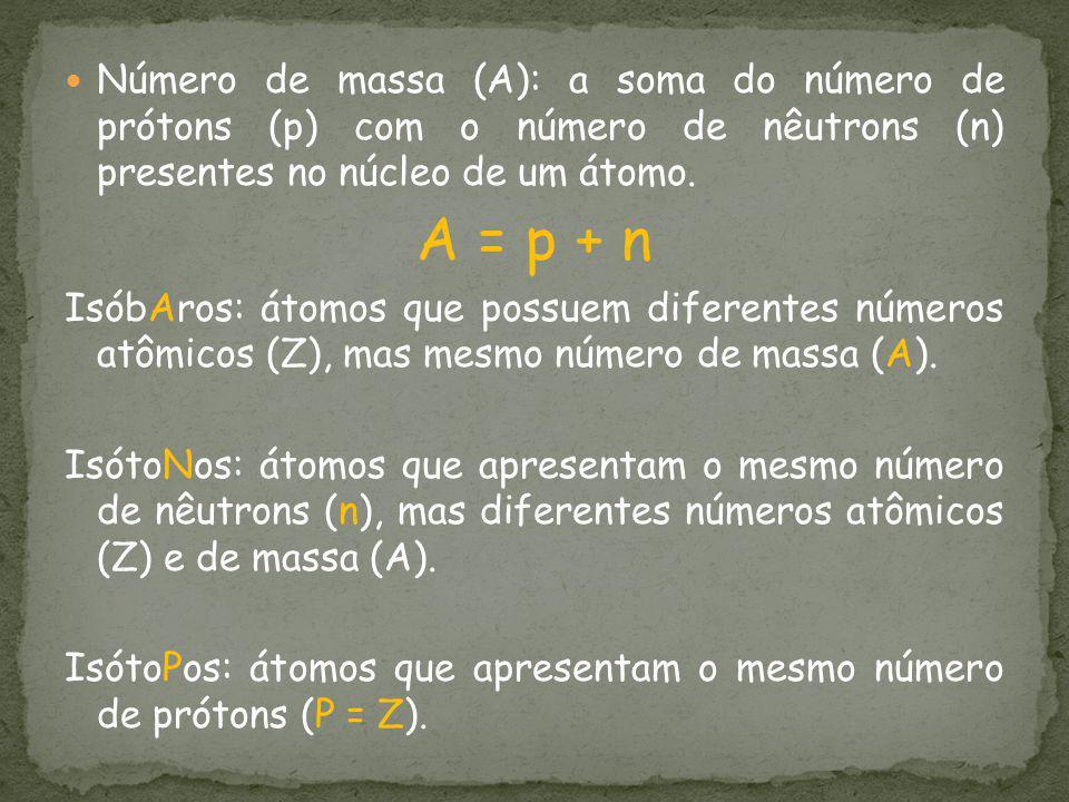 Número de massa (A): a soma do número de prótons (p) com o número de nêutrons (n) presentes no núcleo de um átomo.