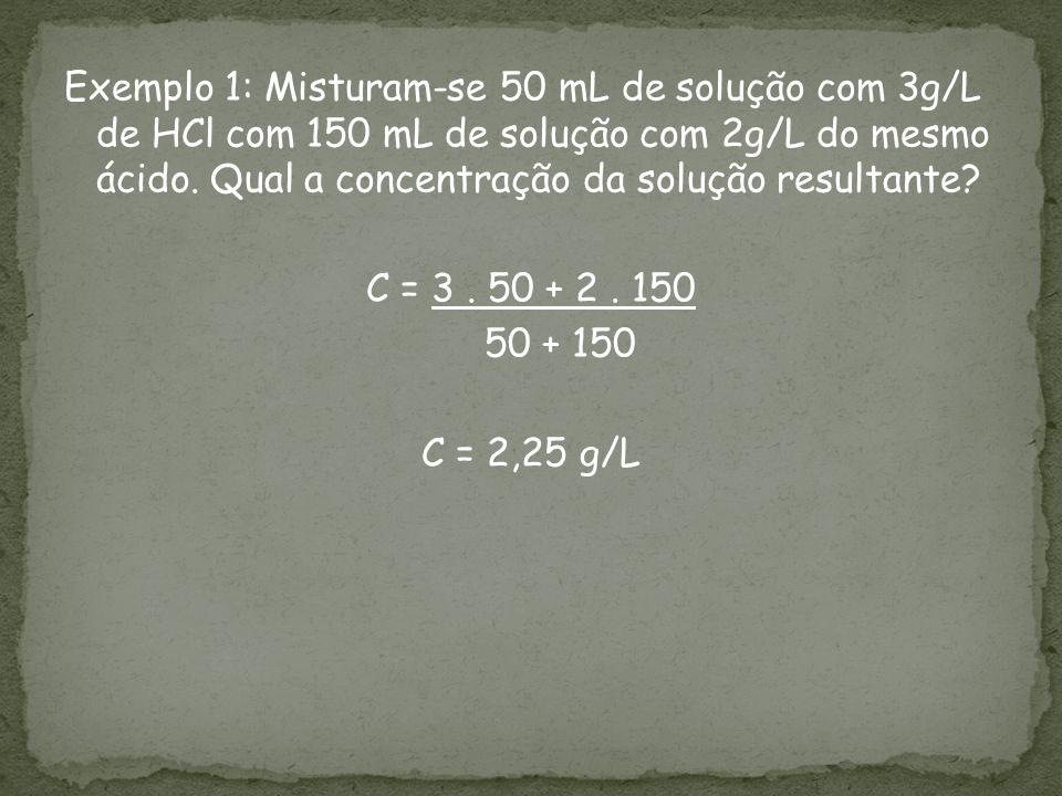 Exemplo 1: Misturam-se 50 mL de solução com 3g/L de HCl com 150 mL de solução com 2g/L do mesmo ácido.