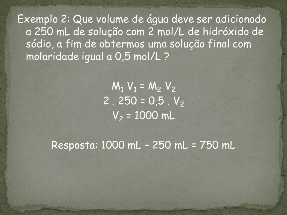 Exemplo 2: Que volume de água deve ser adicionado a 250 mL de solução com 2 mol/L de hidróxido de sódio, a fim de obtermos uma solução final com molaridade igual a 0,5 mol/L .