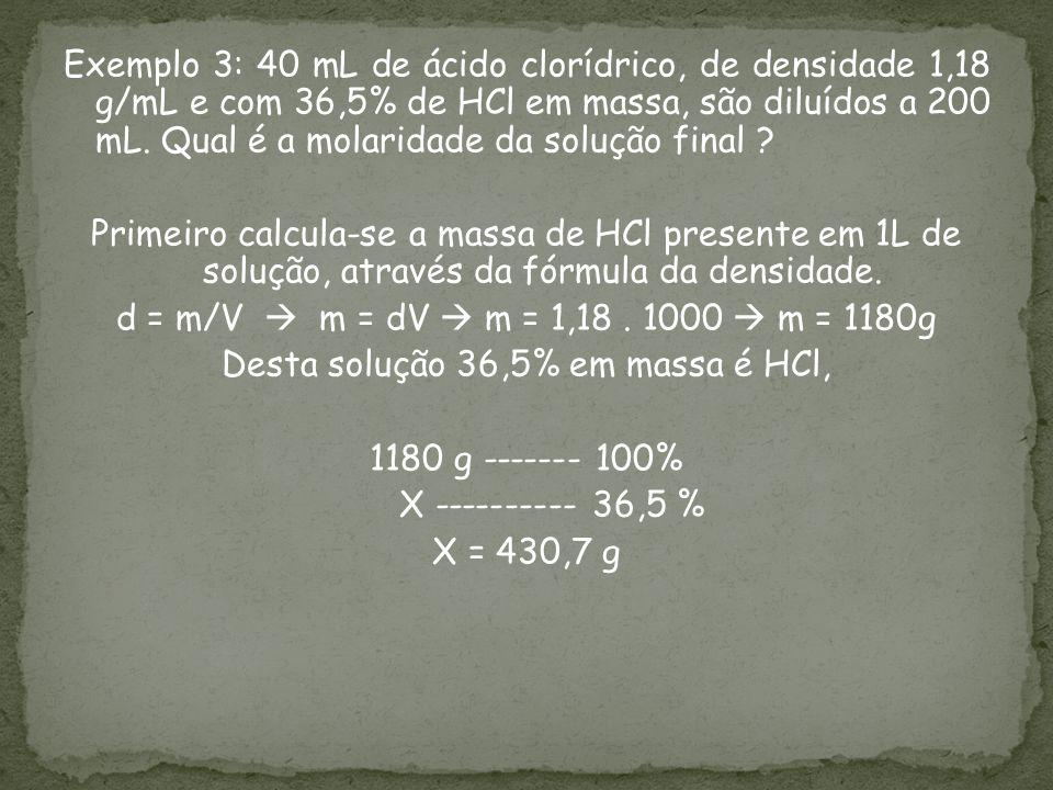 Exemplo 3: 40 mL de ácido clorídrico, de densidade 1,18 g/mL e com 36,5% de HCl em massa, são diluídos a 200 mL.