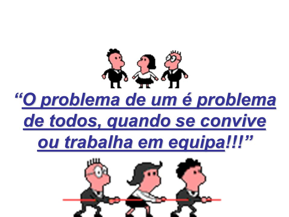 O problema de um é problema de todos, quando se convive ou trabalha em equipa!!!