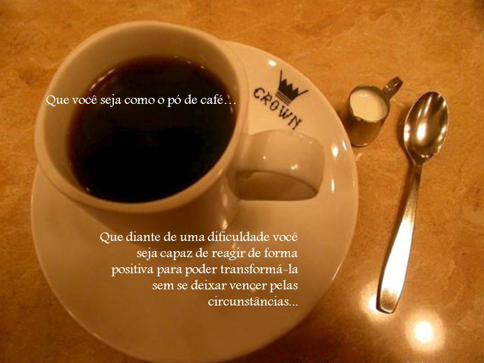 Que você seja como o pó de café…