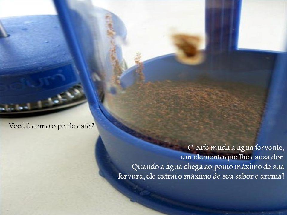 Você é como o pó de café O café muda a água fervente, um elemento que lhe causa dor.