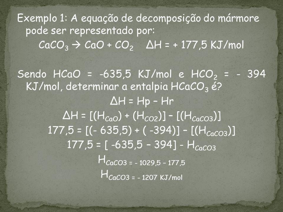 Exemplo 1: A equação de decomposição do mármore pode ser representado por: CaCO3  CaO + CO2 ∆H = + 177,5 KJ/mol Sendo HCaO = -635,5 KJ/mol e HCO2 = - 394 KJ/mol, determinar a entalpia HCaCO3 é.