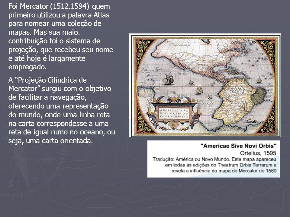 Foi Mercator (1512.1594) quem primeiro utilizou a palavra Atlas para nomear uma coleção de mapas. Mas sua maio. contribuição foi o sistema de projeção, que recebeu seu nome e até hoje é largamente empregado.