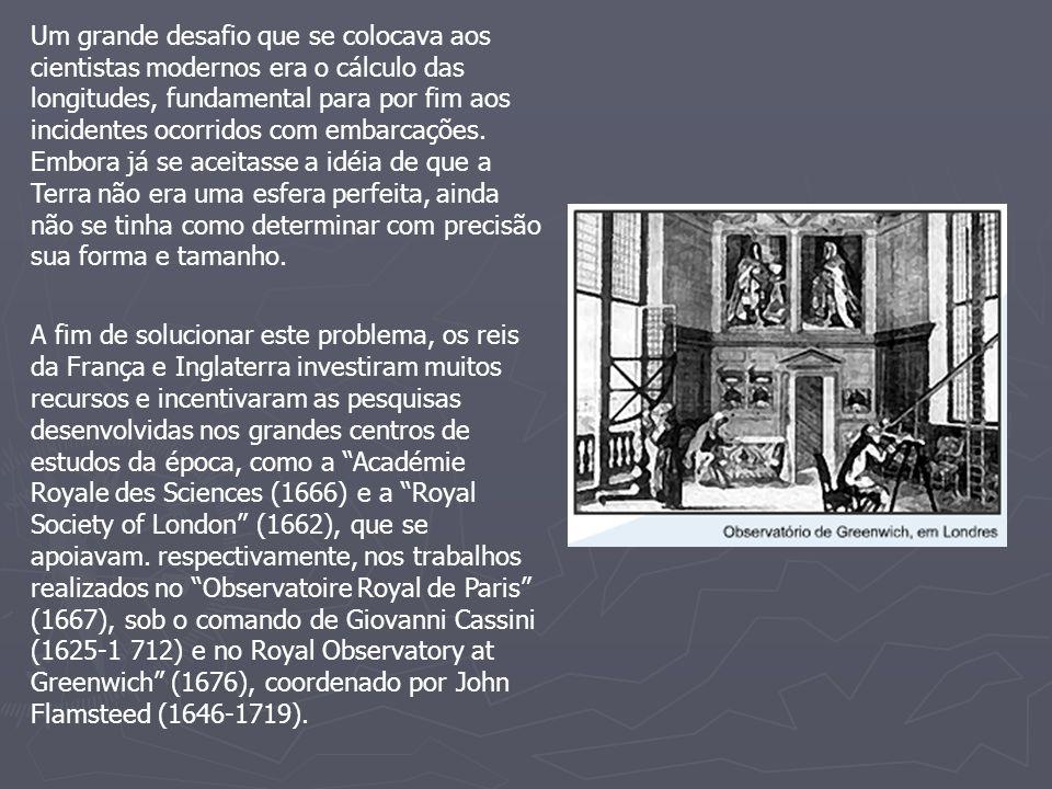 Um grande desafio que se colocava aos cientistas modernos era o cálculo das longitudes, fundamental para por fim aos incidentes ocorridos com embarcações. Embora já se aceitasse a idéia de que a Terra não era uma esfera perfeita, ainda não se tinha como determinar com precisão sua forma e tamanho.