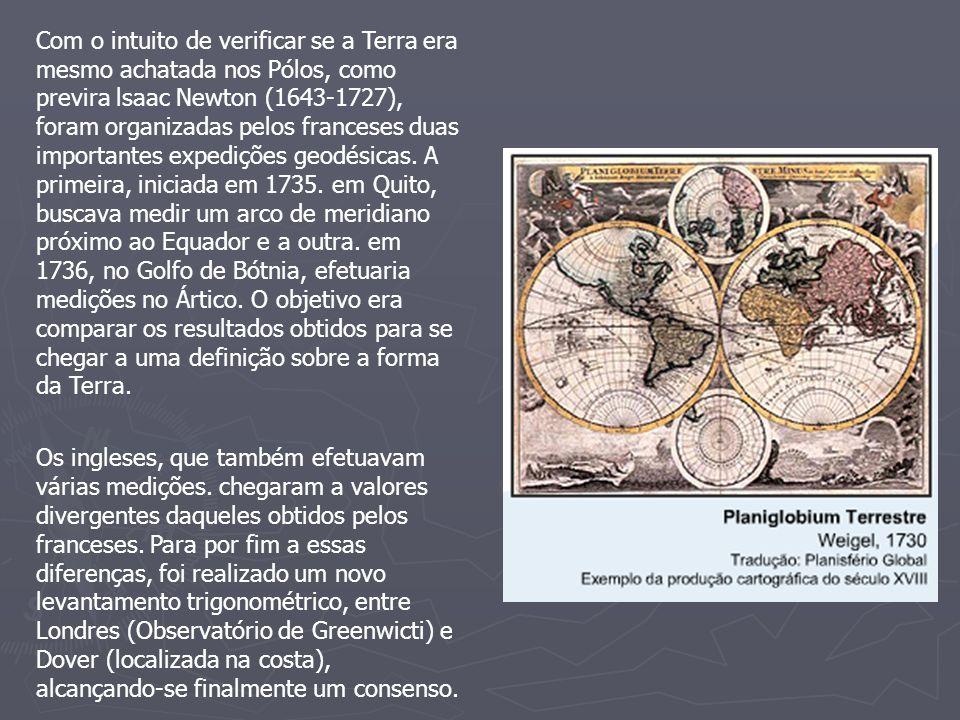 Com o intuito de verificar se a Terra era mesmo achatada nos Pólos, como previra lsaac Newton (1643-1727), foram organizadas pelos franceses duas importantes expedições geodésicas. A primeira, iniciada em 1735. em Quito, buscava medir um arco de meridiano próximo ao Equador e a outra. em 1736, no Golfo de Bótnia, efetuaria medições no Ártico. O objetivo era comparar os resultados obtidos para se chegar a uma definição sobre a forma da Terra.