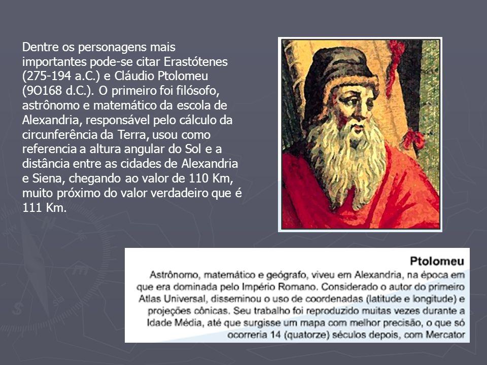 Dentre os personagens mais importantes pode-se citar Erastótenes (275-194 a.C.) e Cláudio Ptolomeu (9O168 d.C.).